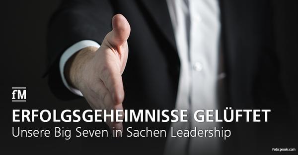 Die fM Big Seven in Sachen Leadership: Welche Charakterzüge brauchen Führungskräfte heute?