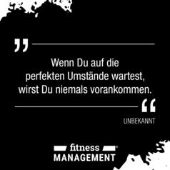 'Wenn Du auf die perfekten Umstände wartest, wirst Du niemals vorankommen.' – UNBEKANNT
