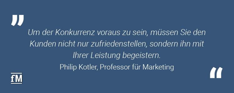 'Um der Konkurrenz voraus zu sein, müssen Sie den Kunden nicht nur zufriedenstellen, sondern ihn mit Ihrer Leistung begeistern.' –Philip Kotler, Professor für Marketing