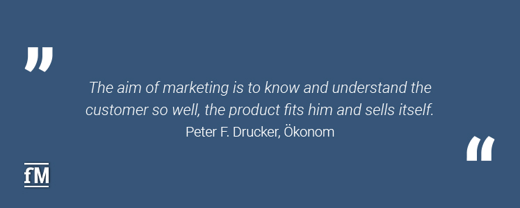'The aim of marketing is to know and understand the customer so well, the product fits him and sells itself.' – Peter F. Drucker, Ökonom