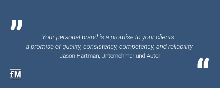 'Your personal brand is a promise to your clients…  a promise of quality, consistency, competency, and reliability.' – Jason Hartman, Unternehmer und Autor