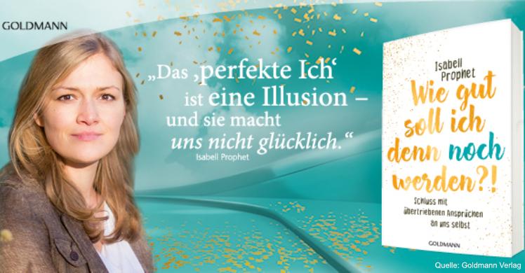 Isabell Prophet – 'Wie gut soll ich denn noch werden?! Schluss mit übertriebenen Ansprüchen an uns selbst' erschien im Goldmann Verlag.